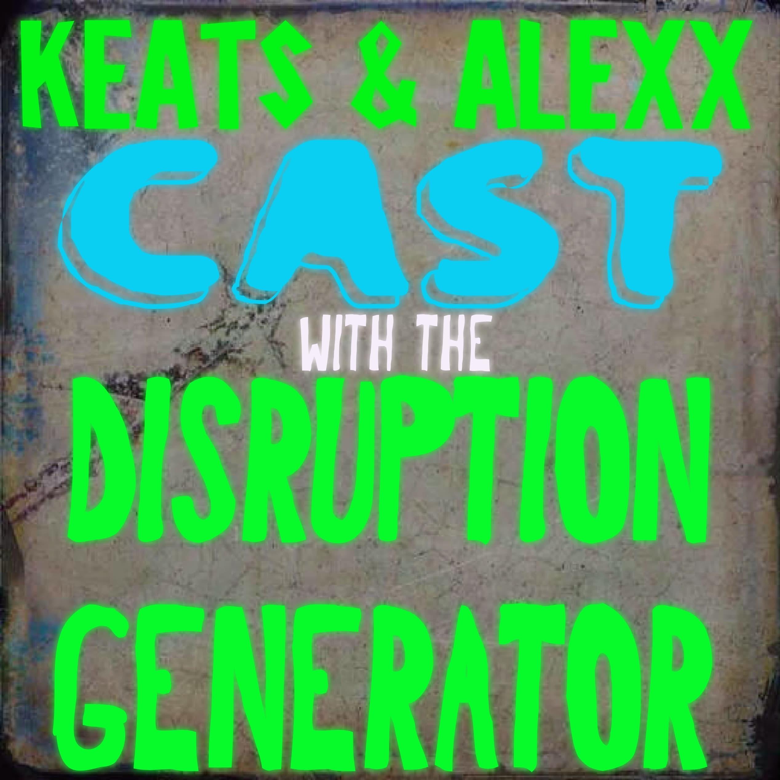 KEATS & ALEXX CAST w/ The DISRUPTION GENERATOR