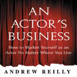 An Actor's Business: How to Market Yourself as an Actor No Matter Where You Live