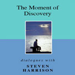 The Moment of Discovery: Dialogues with Steven Harrison