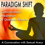 Paradigm Shift: Consciousness, Meditation & Quantum Physics