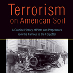 Terrorism on American Soil: A Concise History of Plots and Perpetrators from the Famous to the Forgotten