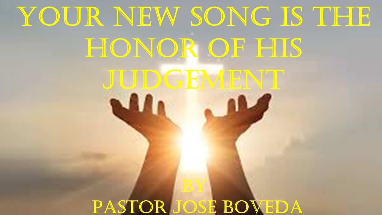 YOUR NEW SONG IS THE HONOR OF  HIS JUDGEMENT