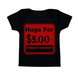 Hugs For 5 Dollars College Is Expensive Funny Infant Baby Tee