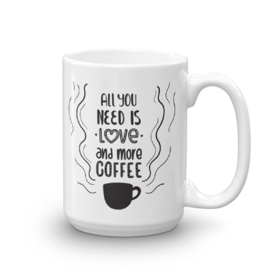 ALL YOU NEED IS LOVE AND MORE COFFEE – 15oz Mug