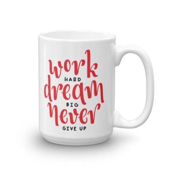 DREAM BIG. WORK HARD. NEVER GIVE UP – 15oz Mug
