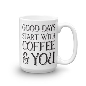 Good Days Start with Coffee and You - 15oz Mug