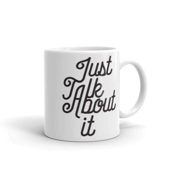 Just Talk About It – 11oz Mug