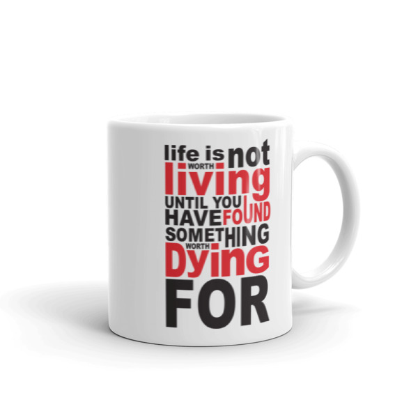 life is not worth living until you have found something worth dying for – 11oz Mug