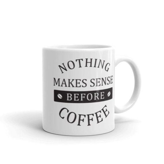 Nothing Makes Sense Before Coffee – 11oz Mug