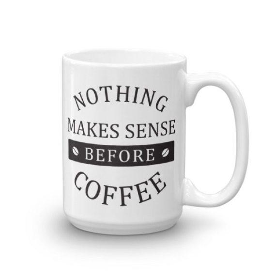 Nothing Makes Sense Before Coffee – 15oz Mug