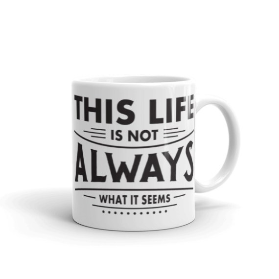 This Life is Not Always What it Seems – 11oz Mug