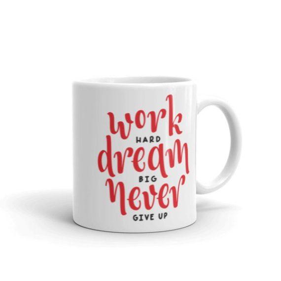 WORK HARD. DREAM BIG. NEVER GIVE UP – 11oz Mug