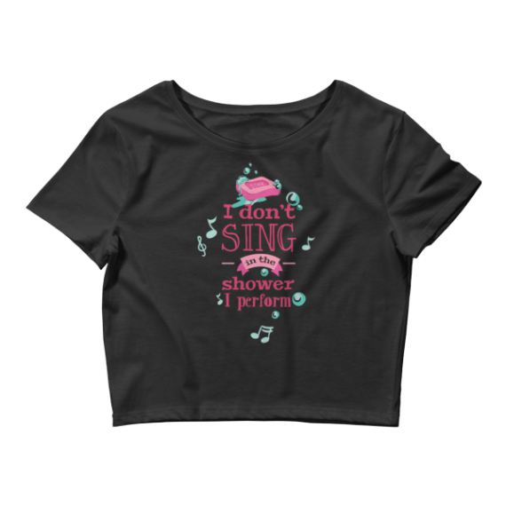Women's I Don't Sing in the Shower - I Perform Crop Top