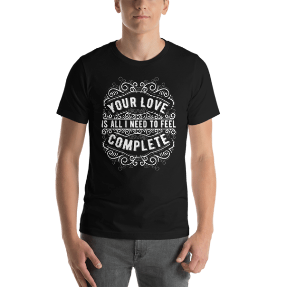 Your Love Is all I Need To Feel Complete Short Sleeve Unisex T-Shirt