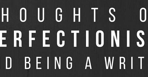 Thoughts on Perfectionism and Being a Writer