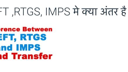 NEFT ,RTGS, IMPS मे क्या अंतर है।