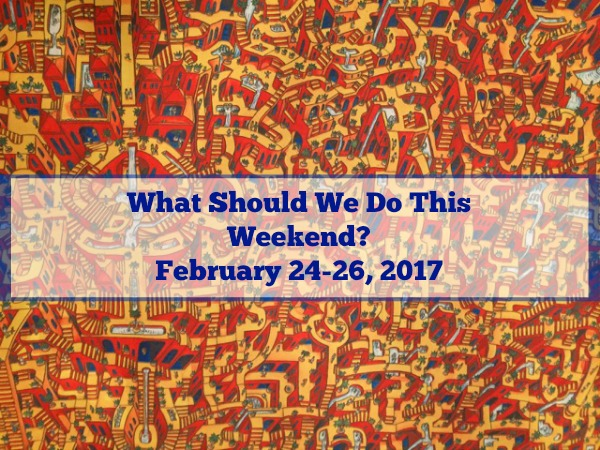 What Should We Do This Weekend? February 24-26, 2017