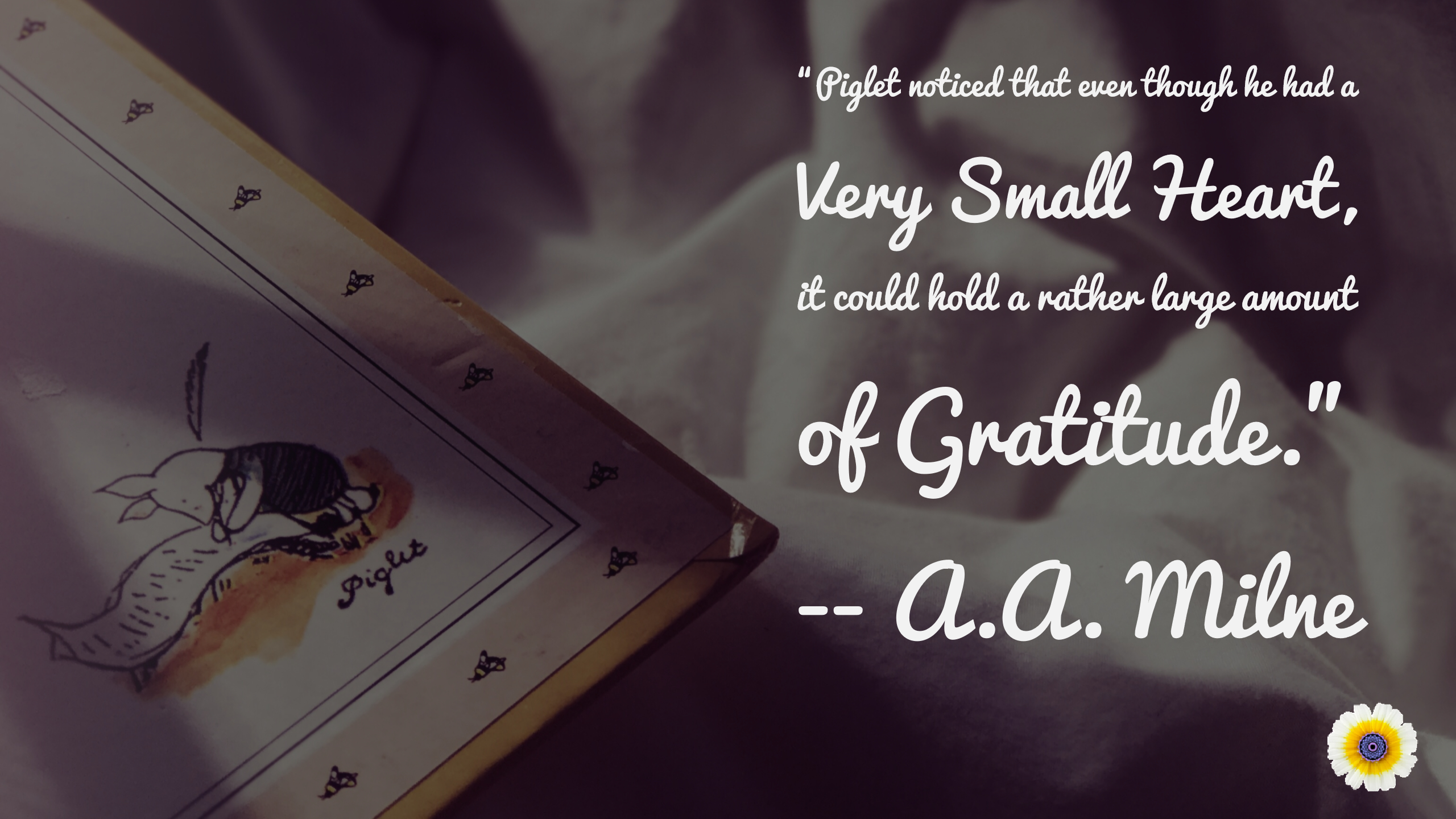 """Piglet noticed that even though he had a Very Small Heart, it could hold a rather large amount of Gratitude."" A.A. Milne"