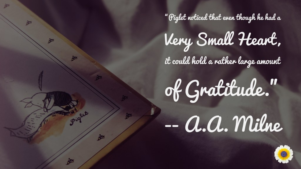 """""""Piglet noticed that even though he had a Very Small Heart, it could hold a rather large amount of Gratitude."""" A.A. Milne"""