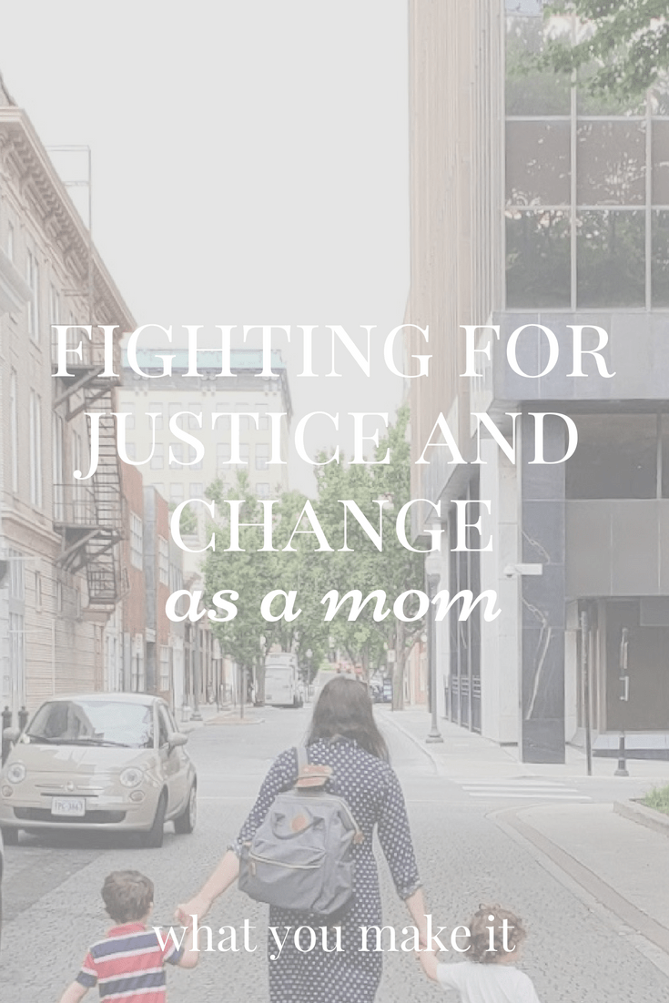 fighting injustice - stay-at-home moms - working moms - busy moms fighting injustice - working towards change - What You Make It blog