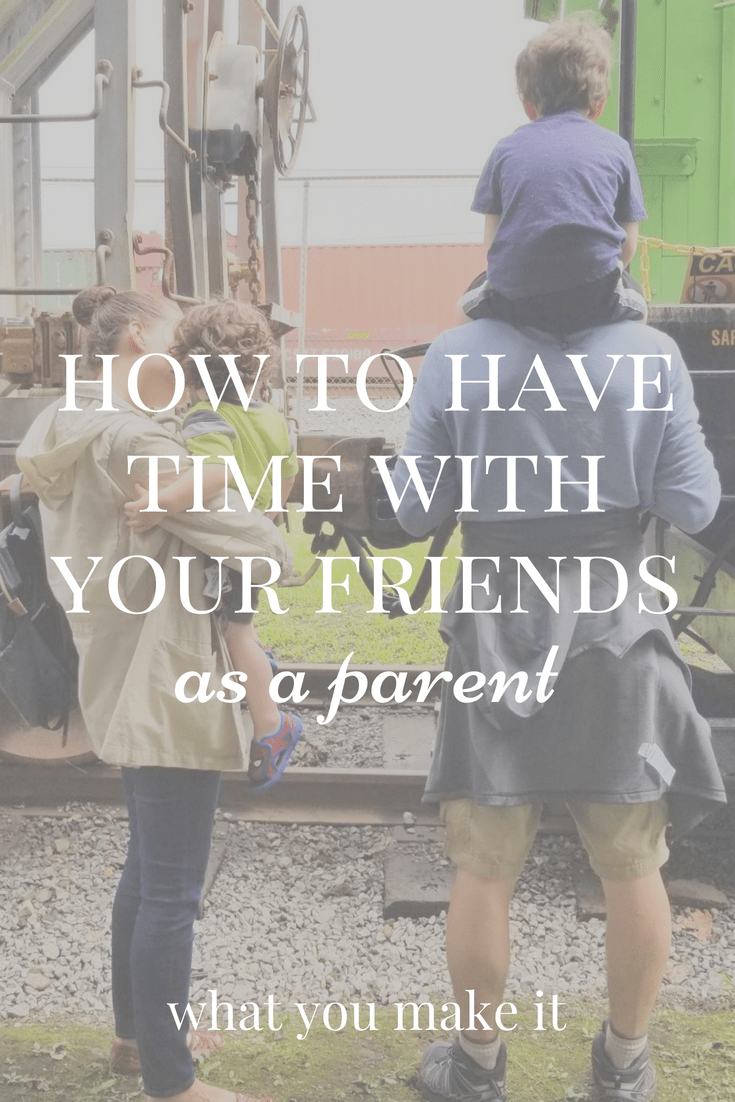ideas for scheduling time with friends as a parent - having friends as a parent - motherhood - family life - parenthood - fatherhood - What You Make It blog