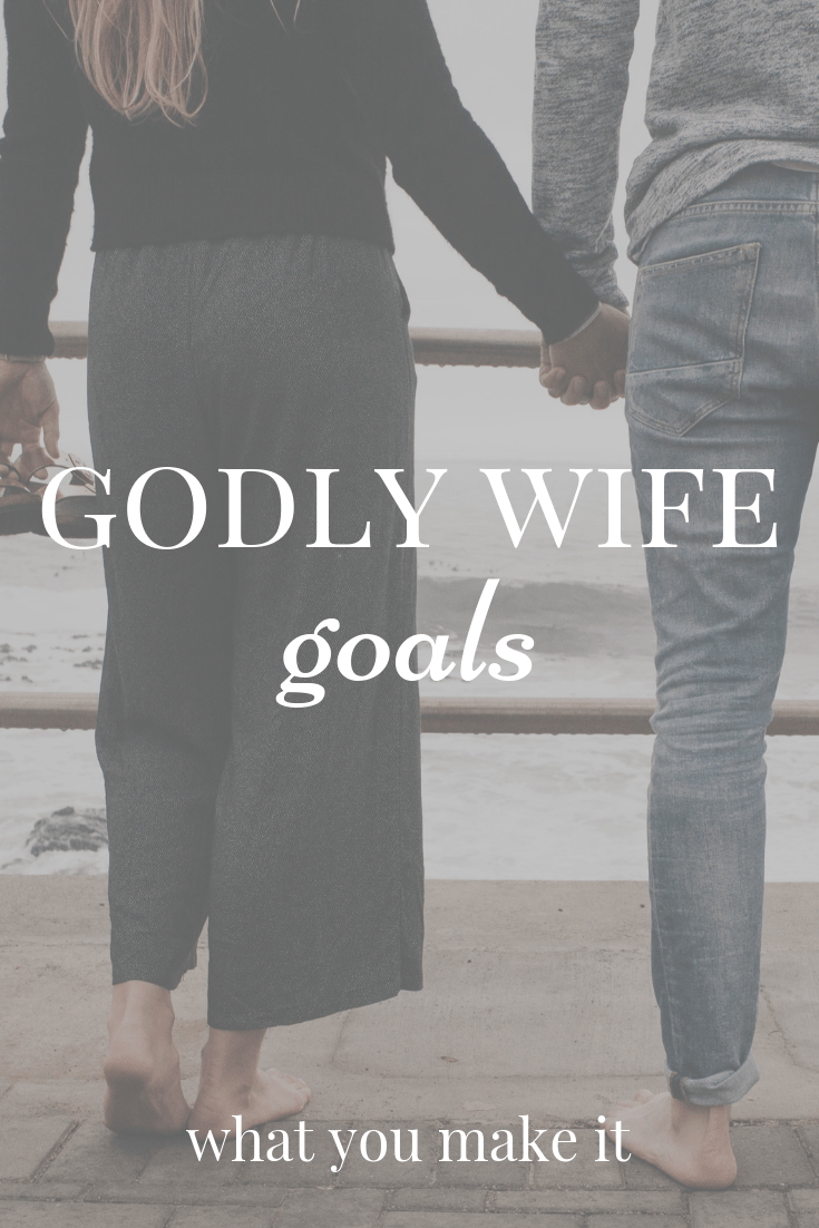 Godly Wife Goals - advice on how to be a godly wife to your husband - godly wife attributes - scriptures to be a godly wife - how to be a good wife - What You Make It blog