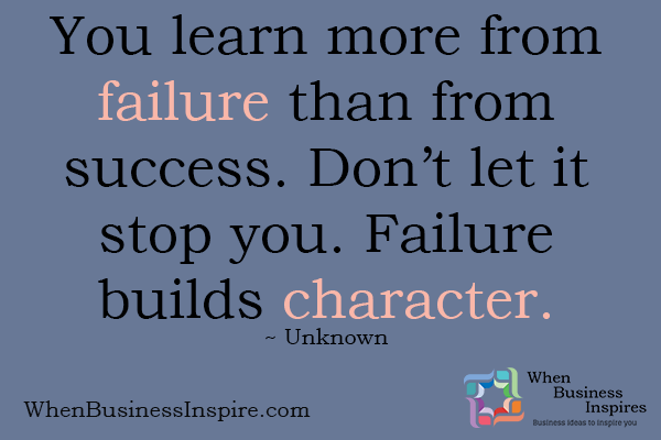 You learn more from failure than from success. One of the great inspirational business quotes.
