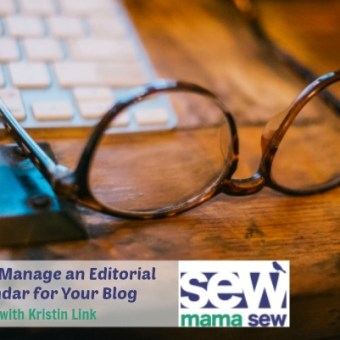 How to Manage an Editorial Calendar for Your Blog: A Guest Post from Kristin Link at Sew Mama Sew