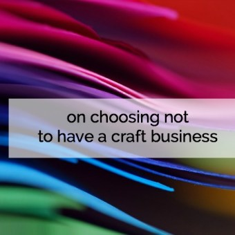 On Choosing Not to Have a Craft Business
