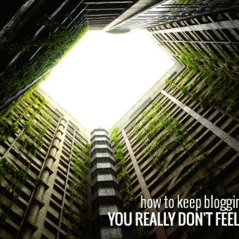 How to Keep Blogging When You Really Don't Feel Like It