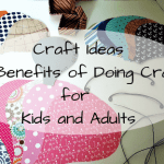 Craft Ideas | The Benefits Of Doing Crafts For Kids and Adults
