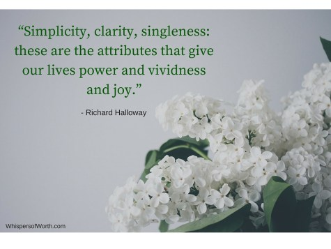 """""""Simplicity, clarity, singleness_ these are the attributes that give our lives power and vividness and joy."""" - Richard Halloway"""