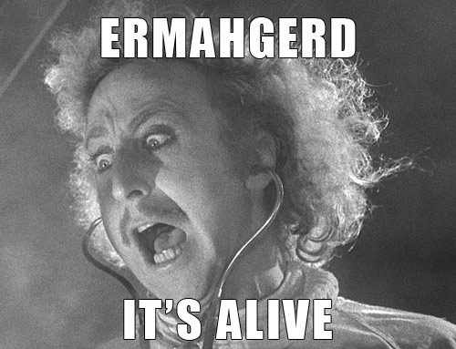 ERMAHGERD!  IT'S ALIVE!!!!!!