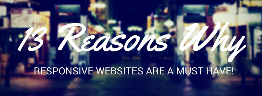 13 Reasons Why Responsive Websites Are A MUST!