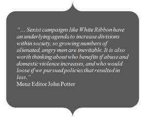 """""""… Sexist campaigns like White Ribbon have an underlying agenda to increase divisions within society, so growing numbers of alienated, angry men are inevitable. It is also worth thinking about who benefits if abuse and domestic violence increases, and who would loose if we pursued policies that resulted in less."""" Menz Editor John Potter"""
