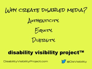 "Text: ""Why create disabled media? Authenticity, Equity, Diverisity. Disability Visibility Project (TM). DisabilityVisibilityProject.com and @DisVisibility on Twitter."""