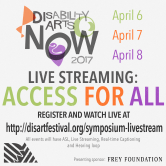 Disability Arts Now 2017 Live streaming: Access for all flyer. Register and watch live at disartfestival.org/symposium-livestream . April 6-8. ASL, Real-time captions, hearing loop.