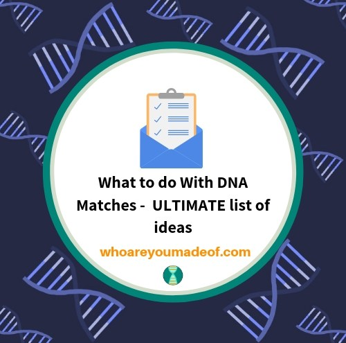 What to do With DNA Matches - ULTIMATE list of ideas