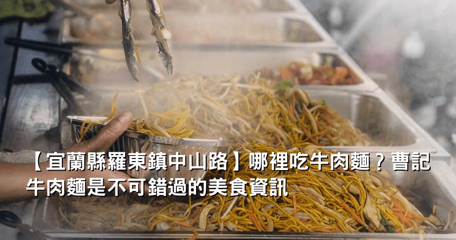 【宜蘭縣羅東鎮中山路】哪裡吃牛肉麵?曹記牛肉麵是不可錯過的美食資訊