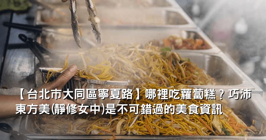 【台北市大同區寧夏路】哪裡吃蘿蔔糕?巧沛東方美(靜修女中)是不可錯過的美食資訊