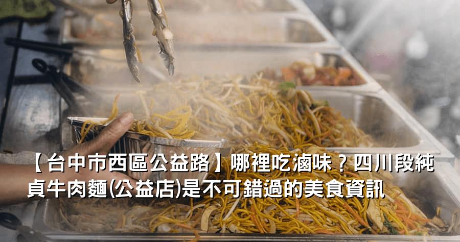 【台中市西區公益路】哪裡吃滷味?四川段純貞牛肉麵(公益店)是不可錯過的美食資訊