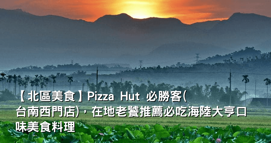 【北區美食】Pizza Hut 必勝客(台南西門店),在地老饕推薦必吃海陸大亨口味美食料理