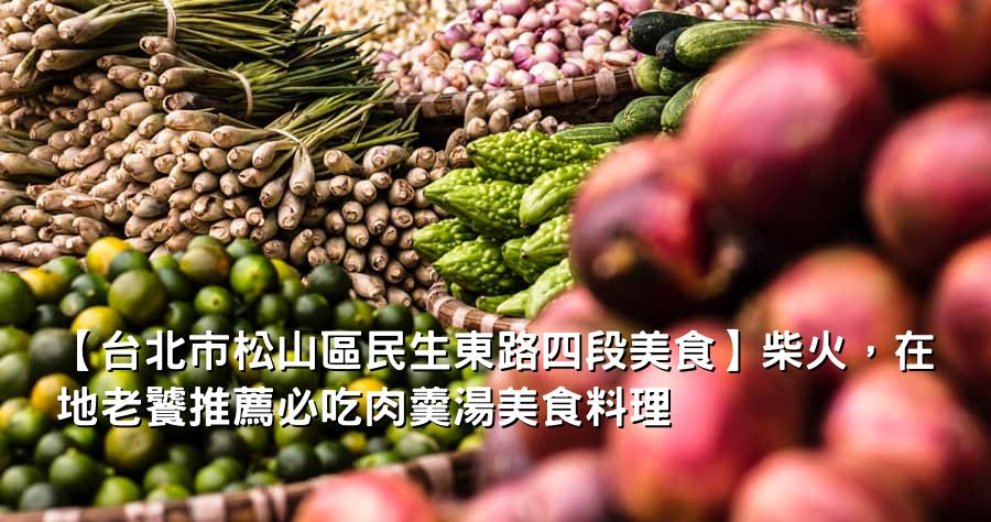 【台北市松山區民生東路四段美食】柴火,在地老饕推薦必吃肉羹湯美食料理