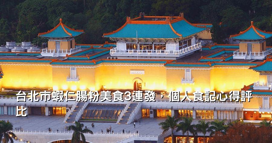 台北市蝦仁腸粉美食3連發,個人食記心得評比