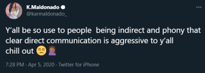"""A tweet from K. Maldonado, a Twitter user: """"Y'all be so use to people being indirect and phony that clear direct communication is aggressive to ya'll chill out [annoyed emoji, face palm emoji]"""