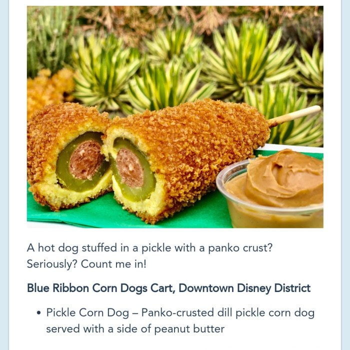 """""""A hot dog stuffed in a pickle with a panko crust"""" Seriously? Count me in! Blue Ribbon Corn Dogs Cart, Downtown Disney District. Pickle Corn Dog: Panko-crusted dill pickle corn dog served with a side of peanut butter."""""""
