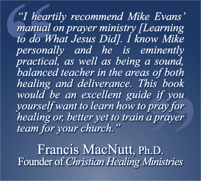 """""""I heartily recommend Mike Evans' manual on prayer ministry [Learning to do What Jesus Did]. I know Mike personally and he is eminently practical, as well as being a sound, balanced teacher in the areas of both healing and deliverance. This book would be an excellent guide if you yourself want to learn how to pray for healing or, better yet to train a prayer team for your church."""" Francis MacNutt, Ph.D. Founder of Christian Healing Ministries"""
