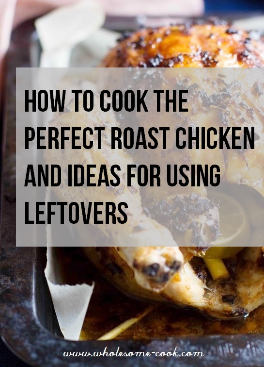 How to Cook the Perfect Roasted Chicken and Ideas for Using Leftovers