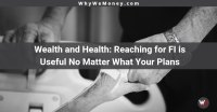 https://whywemoney.com/wealth-and-health-reaching-for-fi-is-useful-no-matter-what-your-plans/