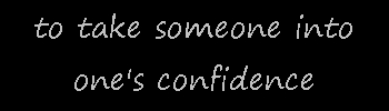 Prompt #11 … to take someone into one's confidence
